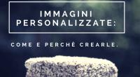 Immagini personalizzate per il tuo blog: come e perché crearle